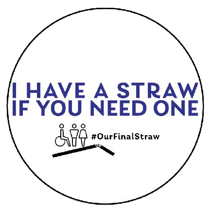 "Royal blue sans serif font reading ""I HAVE A STRAW IF YOU NEED ONE"" in capital letters. Below, a black icon of three people (one in a wheelchair) just above an icon of a straw. To left of icons, black sans serif font reading ""#OurLastStraw."" Background is white and button is circular."